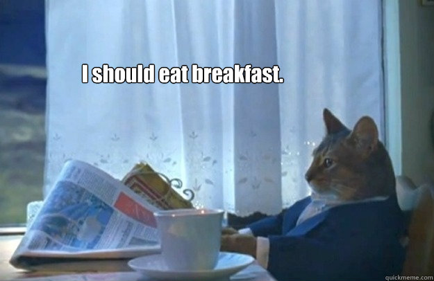 I should eat breakfast. - I should eat breakfast.  Sophisticated Cat