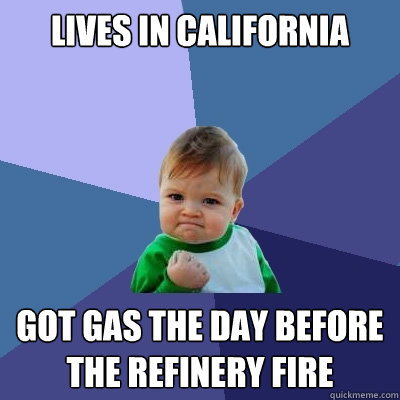 Lives in California Got gas the day before the refinery fire - Lives in California Got gas the day before the refinery fire  Success Kid