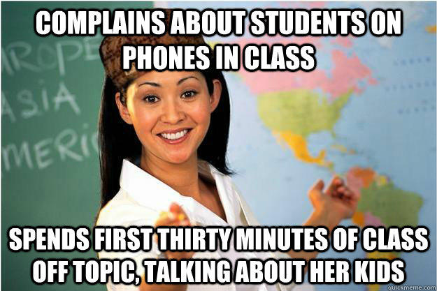 Complains about students on phones in class spends first thirty minutes of class off topic, talking about her kids