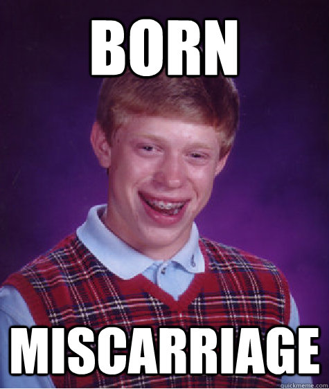Born miscarriage - Born miscarriage  Bad Luck Brian