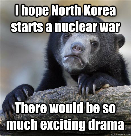 I hope North Korea starts a nuclear war There would be so much exciting drama - I hope North Korea starts a nuclear war There would be so much exciting drama  Confession Bear