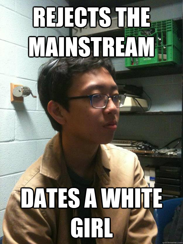 Rejects the mainstream Dates a white girl