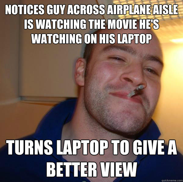 Notices guy across airplane aisle is watching the movie he's watching on his laptop Turns laptop to give a better view