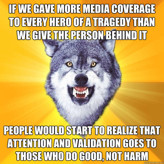 If we gave more media coverage to every hero of a tragedy than we give the person behind it people would start to realize that attention and validation goes to those who do good, not harm - If we gave more media coverage to every hero of a tragedy than we give the person behind it people would start to realize that attention and validation goes to those who do good, not harm  Courage Wolf