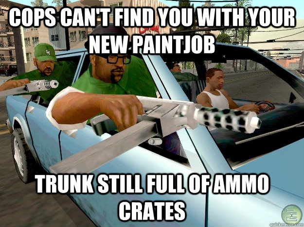 Cops can't find you with your new paintjob Trunk still full of ammo crates