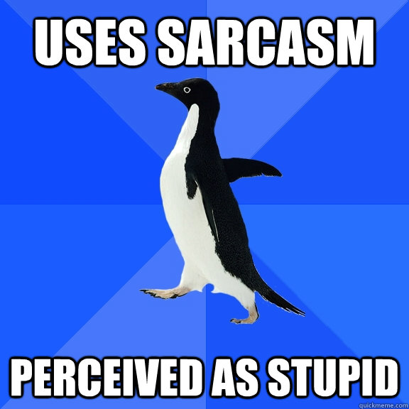 Uses sarcasm Perceived as stupid - Uses sarcasm Perceived as stupid  Socially Awkward Penguin