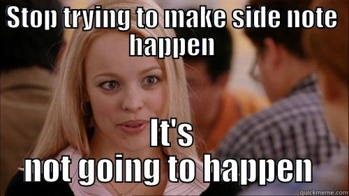 STOP TRYING TO MAKE SIDE NOTE HAPPEN IT'S NOT GOING TO HAPPEN  regina george