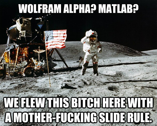 Wolfram alpha? matlab? We flew this bitch here with a mother-fucking slide rule. - Wolfram alpha? matlab? We flew this bitch here with a mother-fucking slide rule.  Unimpressed Astronaut