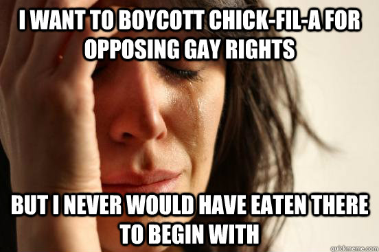 I want to boycott chick-fil-a for opposing gay rights but i never would have eaten there to begin with - I want to boycott chick-fil-a for opposing gay rights but i never would have eaten there to begin with  First World Problems