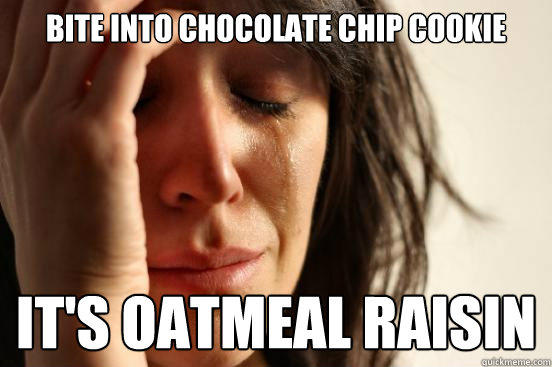 bite into chocolate chip cookie it's oatmeal raisin - bite into chocolate chip cookie it's oatmeal raisin  First World Problems