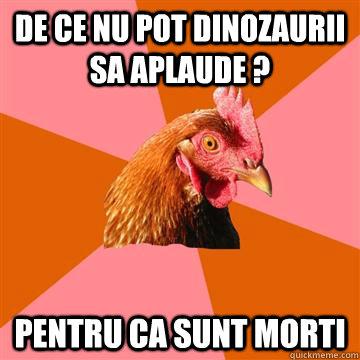 De ce nu pot dinozaurii sa aplaude ?  pentru ca sunt morti  Anti-Joke Chicken