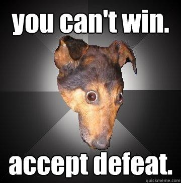 7d5639e40f6d404460c33c520fce82b9c5aa38a408b17da82a946c95e08aad1b you can't win accept defeat depression dog quickmeme,You Can T Win Meme