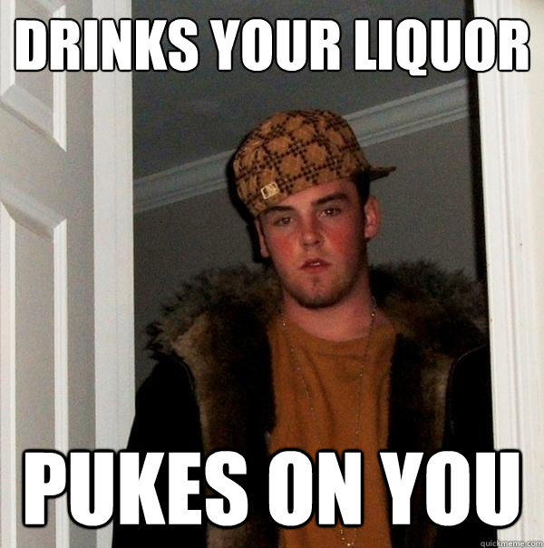 DRINKS YOUR LIQUOR PUKES ON YOU  - DRINKS YOUR LIQUOR PUKES ON YOU   Scumbag Steve