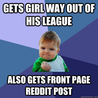 Gets Girl Way out of His League Also gets front page reddit post - Gets Girl Way out of His League Also gets front page reddit post  Success Kid