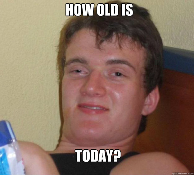 How old is today? - How old is today?  10guy