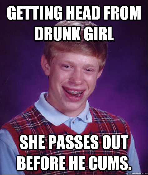 Getting head from drunk girl she passes out before he cums.  - Getting head from drunk girl she passes out before he cums.   Bad Luck Brian