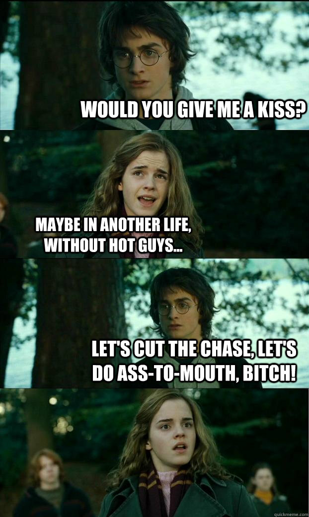 Would you give me a kiss? Maybe in another life, without hot guys... Let's cut the chase, let's do ASS-TO-MOUTH, bitch! - Would you give me a kiss? Maybe in another life, without hot guys... Let's cut the chase, let's do ASS-TO-MOUTH, bitch!  Horny Harry