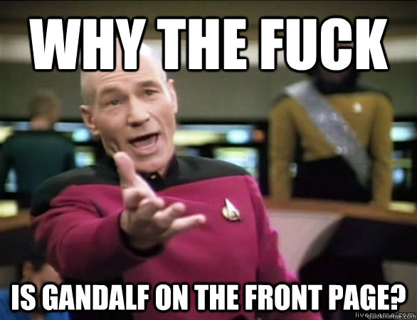 why the fuck is gandalf on the front page? - why the fuck is gandalf on the front page?  Annoyed Picard HD