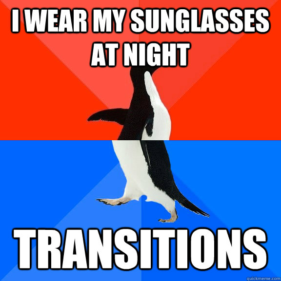 I wear my sunglasses at night Transitions - I wear my sunglasses at night Transitions  Socially Awesome Awkward Penguin