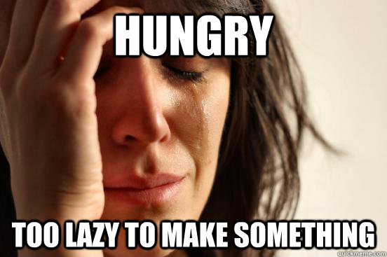 Hungry Too lazy to make something - Hungry Too lazy to make something  First World Problems