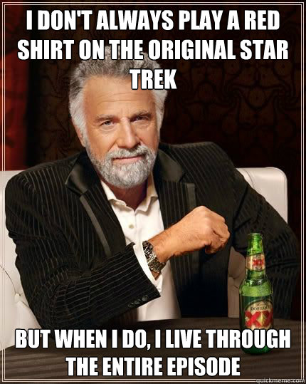 I don't always play a Red Shirt on the original Star Trek but when i do, I live through the entire episode
