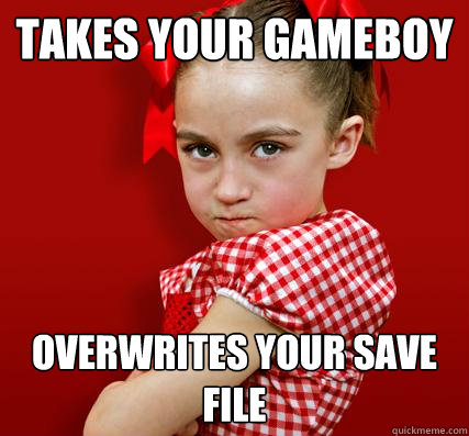 Takes your gameboy overwrites your save file - Takes your gameboy overwrites your save file  Spoiled Little Sister