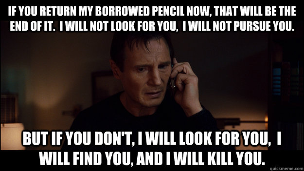 if you return my borrowed pencil now, that will be the end of it.  I will not look for you,  I will not pursue you. But if you don't, i will look for you,  i will find you, and i will kill you. - if you return my borrowed pencil now, that will be the end of it.  I will not look for you,  I will not pursue you. But if you don't, i will look for you,  i will find you, and i will kill you.  Misc