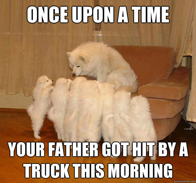 Once upon a time your father got hit by a truck this morning - Once upon a time your father got hit by a truck this morning  Misc