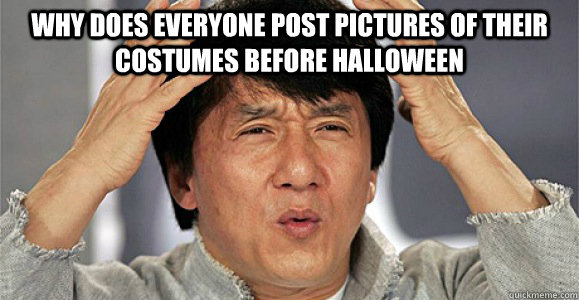 Why does everyone post pictures of their costumes before Halloween  - Why does everyone post pictures of their costumes before Halloween   Confused Jackie Chan