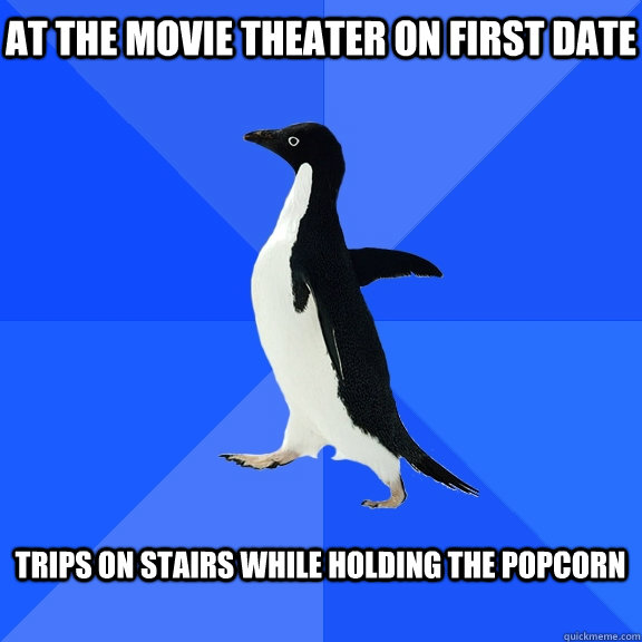 at the movie theater on first date  Trips on stairs while holding the popcorn  - at the movie theater on first date  Trips on stairs while holding the popcorn   Socially Awkward Penguin