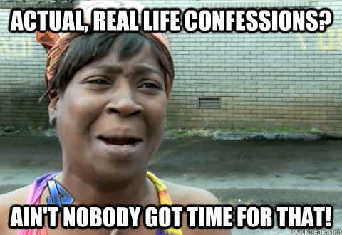 actual, real life confessions? Ain't nobody got time for that! - actual, real life confessions? Ain't nobody got time for that!  aint nobody got time