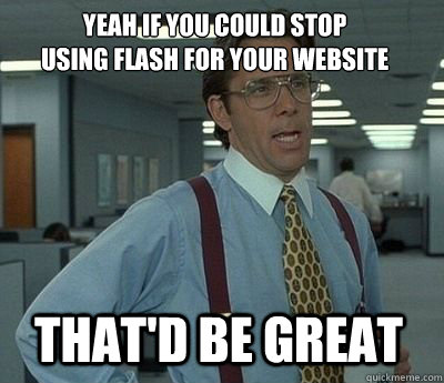 Yeah if you could stop  using flash for your website That'd be great - Yeah if you could stop  using flash for your website That'd be great  Bill Lumbergh