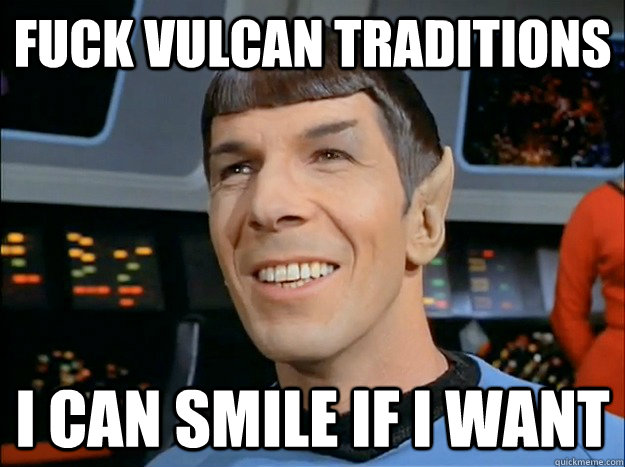 Fuck vulcan traditions I can smile if i want