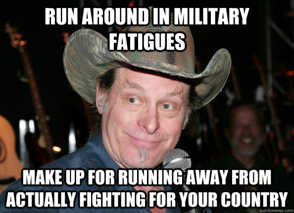 run around in military fatigues   make up for running away from actually fighting for your country  Scumbag Ted Nugent