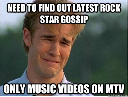 Need to find out latest rock star gossip Only music videos on MTV - Need to find out latest rock star gossip Only music videos on MTV  1990s Problems