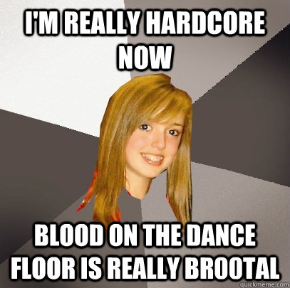 I'm really hardcore now Blood On The Dance Floor is really br00tal - I'm really hardcore now Blood On The Dance Floor is really br00tal  Musically Oblivious 8th Grader