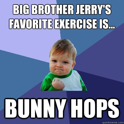 big brother jerry's favorite exercise is... bunny hops - big brother jerry's favorite exercise is... bunny hops  Success Kid