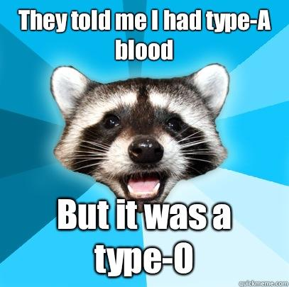 They told me I had type-A blood But it was a type-O - They told me I had type-A blood But it was a type-O  Lame Pun Coon
