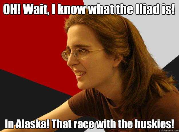 OH! Wait, I know what the Iliad is! In Alaska! That race with the huskies!  Sheltere