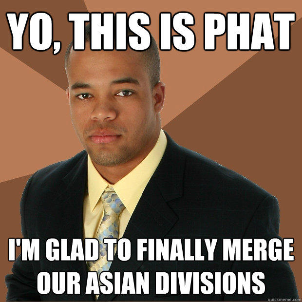 Yo, This is phat I'm glad to finally merge our asian divisions - Yo, This is phat I'm glad to finally merge our asian divisions  Successful Black Man