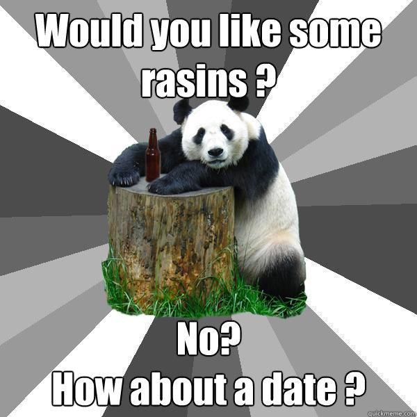 Would you like some rasins ? No?   How about a date ? - Would you like some rasins ? No?   How about a date ?  Pickup-Line Panda