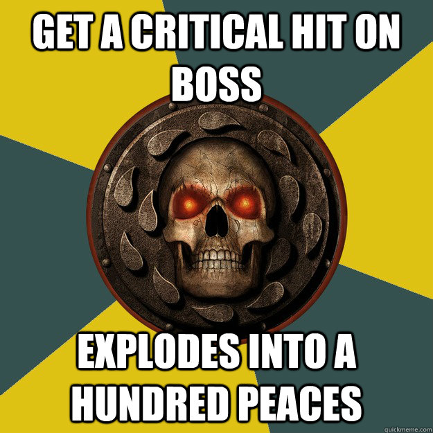 get a critical hit on boss  explodes into a hundred peaces