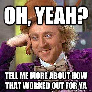 Oh, Yeah? Tell me more about how that worked out for ya  Condescending Wonka