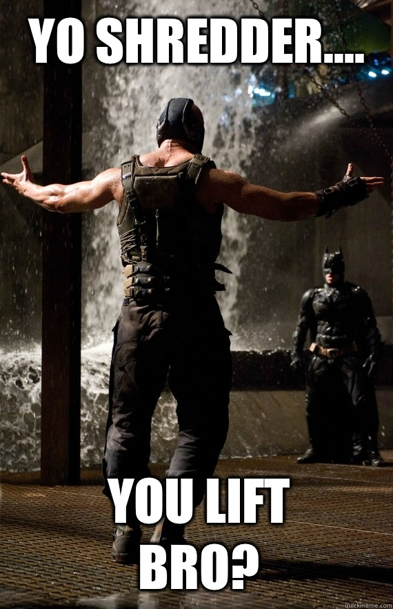 Yo Shredder.... you lift bro? - Yo Shredder.... you lift bro?  Bane Bro
