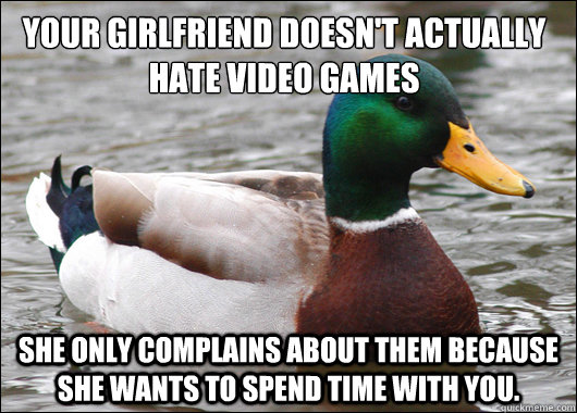 Your girlfriend doesn't actually hate video games She only complains about them because she wants to spend time with you. - Your girlfriend doesn't actually hate video games She only complains about them because she wants to spend time with you.  Actual Advice Mallard