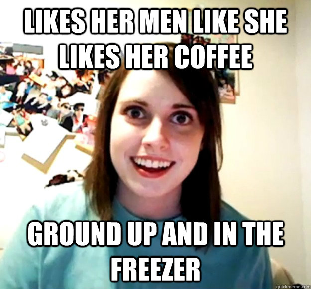 Likes her men like she likes her coffee Ground up and in the freezer - Likes her men like she likes her coffee Ground up and in the freezer  Misc