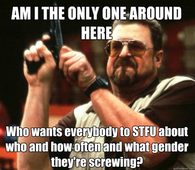 Who wants everybody to STFU about who and how often and what gender they're screwing?