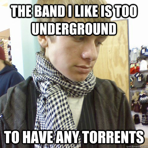 The band I like is too underground to have any torrents