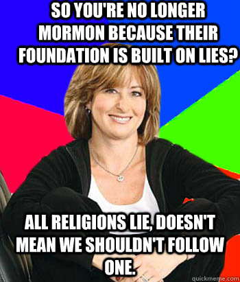 So you're no longer mormon because their foundation is built on lies? All religions lie, doesn't mean we shouldn't follow one. - So you're no longer mormon because their foundation is built on lies? All religions lie, doesn't mean we shouldn't follow one.  Sheltering Suburban Mom