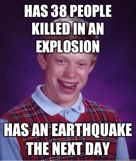 Has 38 people killed in an explosion Has an earthquake the next day - Has 38 people killed in an explosion Has an earthquake the next day  Bad Luck Brian